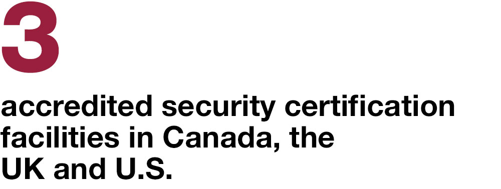 3 accredited security certification facilities in Canada, the UK and U.S.
