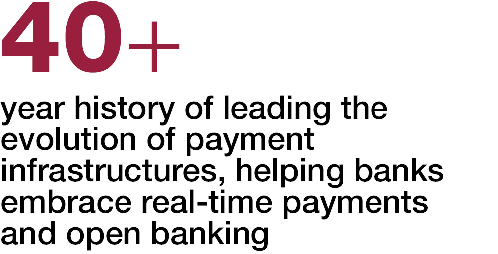 40+ year history of leading the evolution of payment infrastructures, helping banks embrace real-time payments and open banking