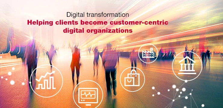 Digital transformation Helping clients become customer-centric digital organizations
