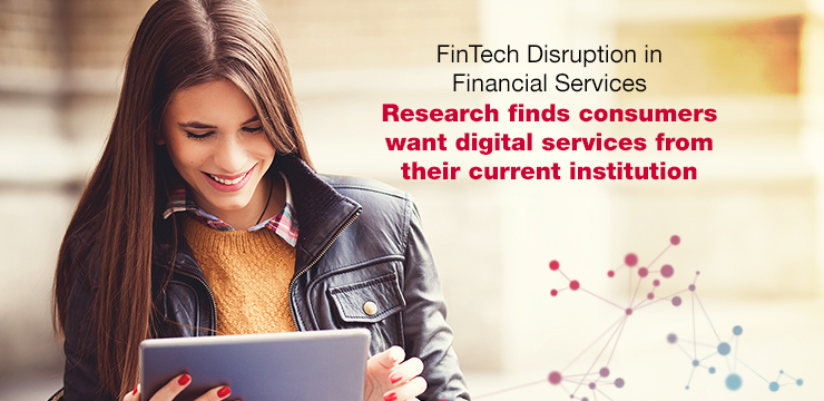FinTech Disruption in Financial Services - Research finds consumers want digital services from their current institution
